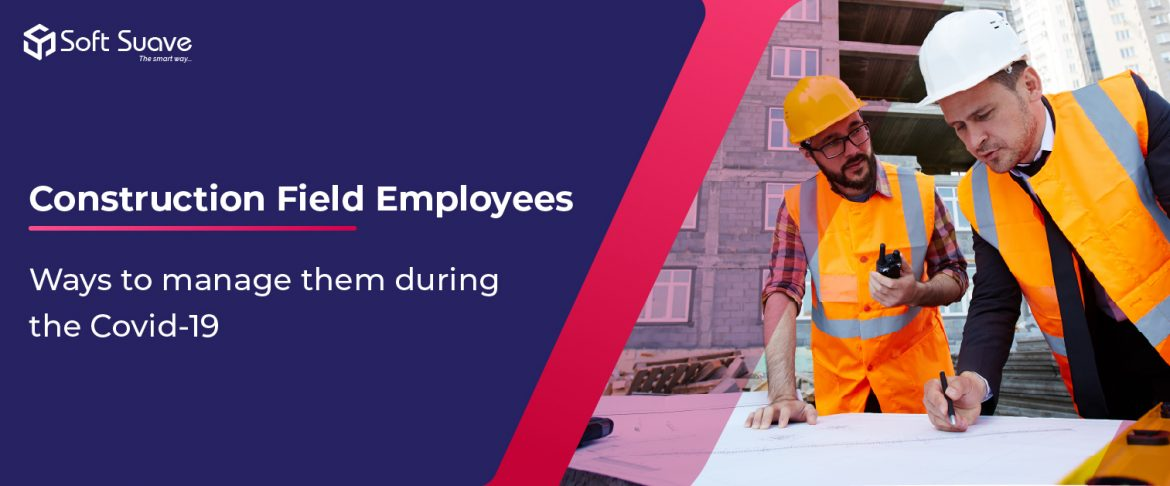 Ways to Manage Construction Field Employees During the Covid-19 Crisis